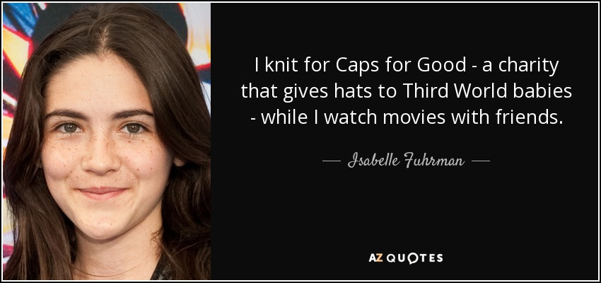 I knit for Caps for Good - a charity that gives hats to Third World babies - while I watch movies with friends. - Isabelle Fuhrman