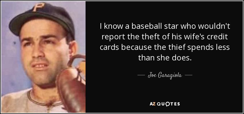 I know a baseball star who wouldn't report the theft of his wife's credit cards because the thief spends less than she does. - Joe Garagiola