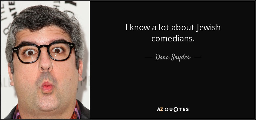 I know a lot about Jewish comedians. - Dana Snyder