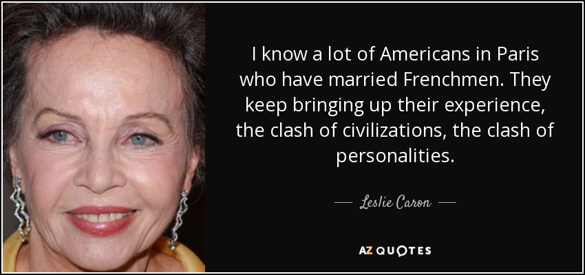 I know a lot of Americans in Paris who have married Frenchmen. They keep bringing up their experience, the clash of civilizations, the clash of personalities. - Leslie Caron