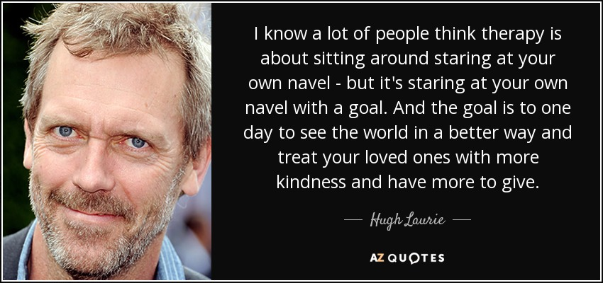 I know a lot of people think therapy is about sitting around staring at your own navel - but it's staring at your own navel with a goal. And the goal is to one day to see the world in a better way and treat your loved ones with more kindness and have more to give. - Hugh Laurie