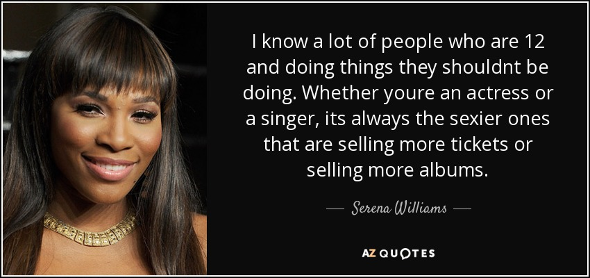 I know a lot of people who are 12 and doing things they shouldnt be doing. Whether youre an actress or a singer, its always the sexier ones that are selling more tickets or selling more albums. - Serena Williams