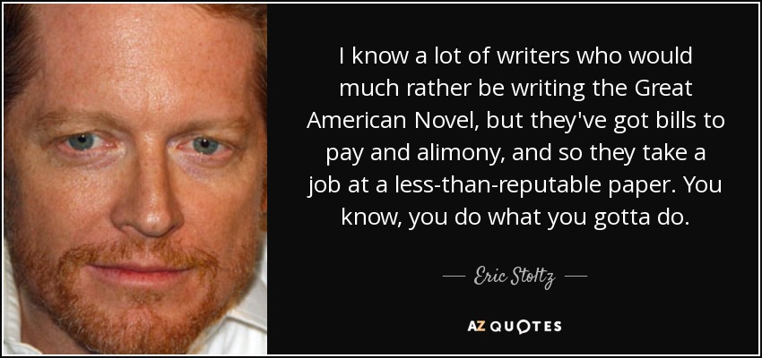I know a lot of writers who would much rather be writing the Great American Novel, but they've got bills to pay and alimony, and so they take a job at a less-than-reputable paper. You know, you do what you gotta do. - Eric Stoltz