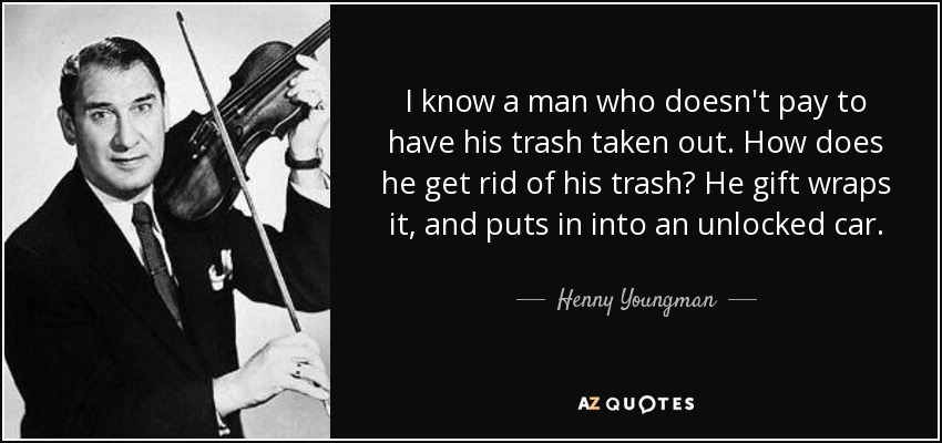 I know a man who doesn't pay to have his trash taken out. How does he get rid of his trash? He gift wraps it, and puts in into an unlocked car. - Henny Youngman
