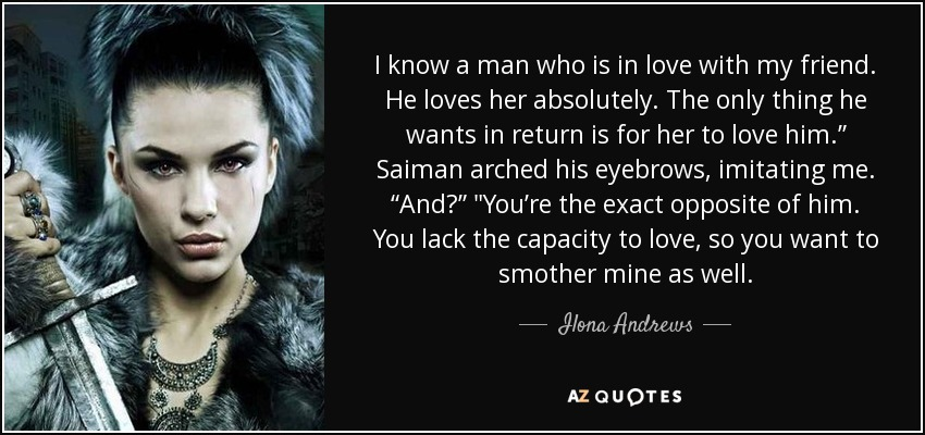 "I know a man who is in love with my friend. He loves her absolutely. The only thing he wants in return is for her to love him."" Saiman arched his eyebrows, imitating me. ""And?"""