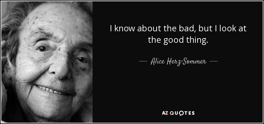 I know about the bad, but I look at the good thing. - Alice Herz-Sommer