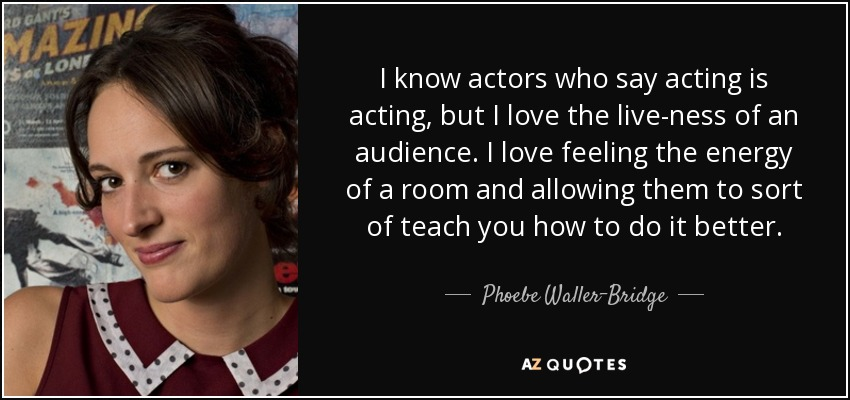 I know actors who say acting is acting, but I love the live-ness of an audience. I love feeling the energy of a room and allowing them to sort of teach you how to do it better. - Phoebe Waller-Bridge