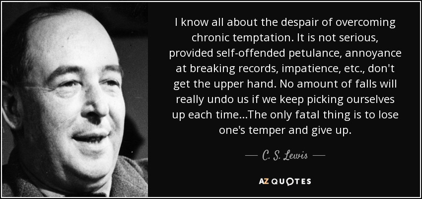 I know all about the despair of overcoming chronic temptation. It is not serious, provided self-offended petulance, annoyance at breaking records, impatience, etc., don't get the upper hand. No amount of falls will really undo us if we keep picking ourselves up each time...The only fatal thing is to lose one's temper and give up. - C. S. Lewis
