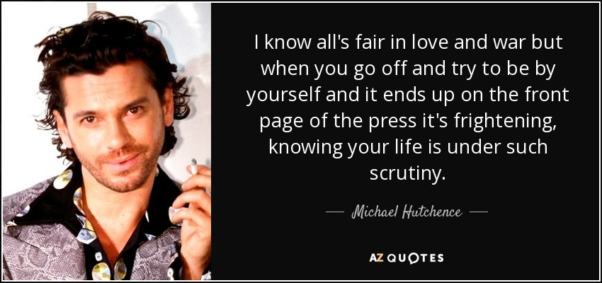 I know all's fair in love and war but when you go off and try to be by yourself and it ends up on the front page of the press it's frightening, knowing your life is under such scrutiny. - Michael Hutchence