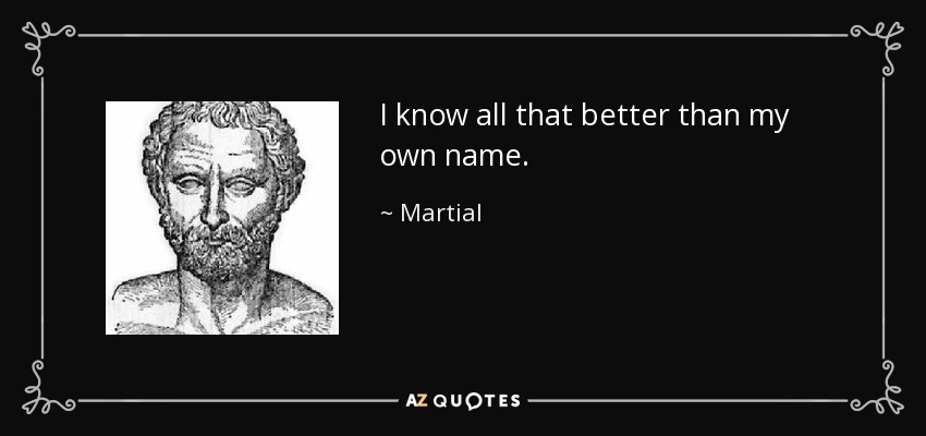 I know all that better than my own name. - Martial