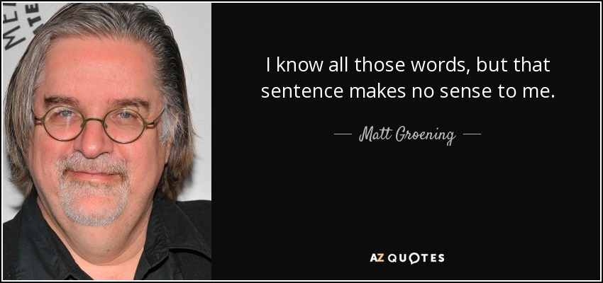 I know all those words, but that sentence makes no sense to me. - Matt Groening
