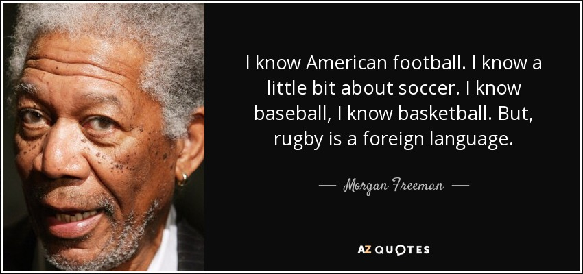 I know American football. I know a little bit about soccer. I know baseball, I know basketball. But, rugby is a foreign language. - Morgan Freeman