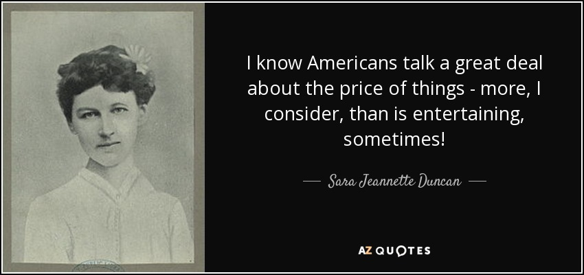 I know Americans talk a great deal about the price of things - more, I consider, than is entertaining, sometimes! - Sara Jeannette Duncan