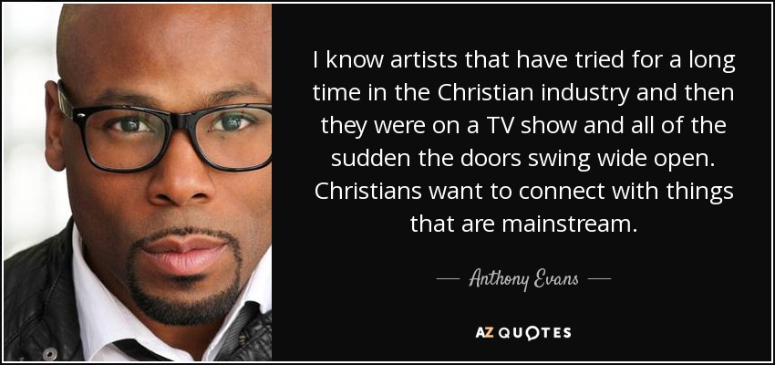 I know artists that have tried for a long time in the Christian industry and then they were on a TV show and all of the sudden the doors swing wide open. Christians want to connect with things that are mainstream. - Anthony Evans