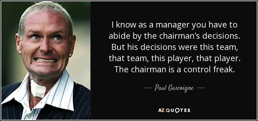 I know as a manager you have to abide by the chairman's decisions. But his decisions were this team, that team, this player, that player. The chairman is a control freak. - Paul Gascoigne