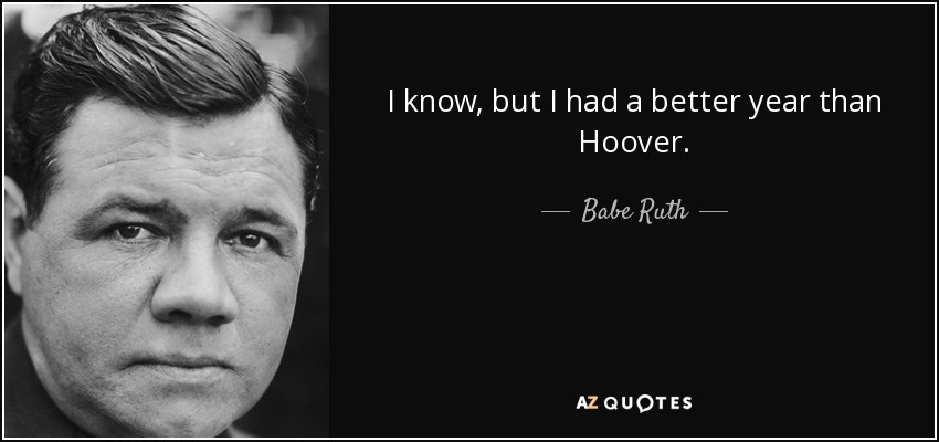 I know, but I had a better year than Hoover. - Babe Ruth