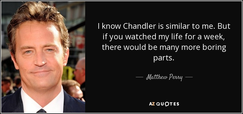 I know Chandler is similar to me. But if you watched my life for a week, there would be many more boring parts. - Matthew Perry