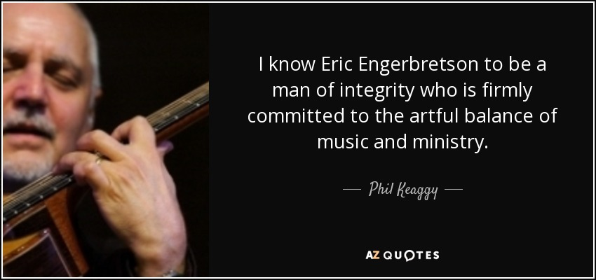 I know Eric Engerbretson to be a man of integrity who is firmly committed to the artful balance of music and ministry. - Phil Keaggy