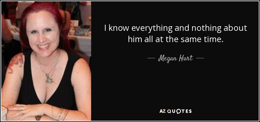 I know everything and nothing about him all at the same time. - Megan Hart