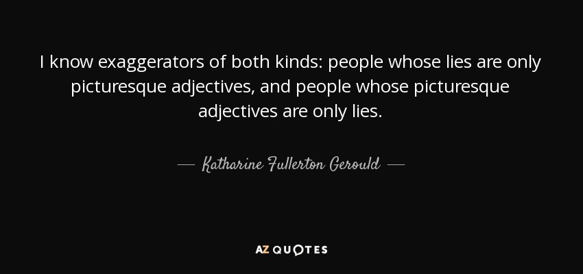 I know exaggerators of both kinds: people whose lies are only picturesque adjectives, and people whose picturesque adjectives are only lies. - Katharine Fullerton Gerould