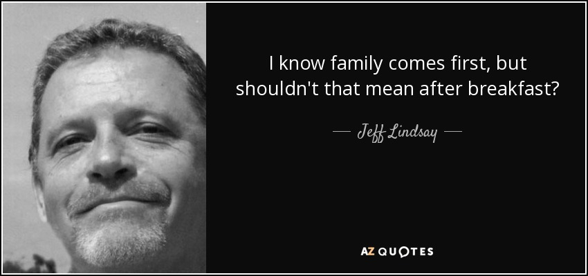 I know family comes first, but shouldn't that mean after breakfast? - Jeff Lindsay