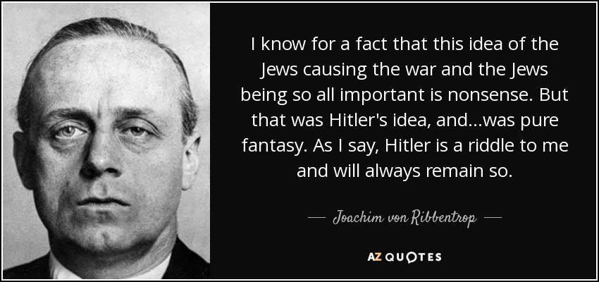 I know for a fact that this idea of the Jews causing the war and the Jews being so all important is nonsense. But that was Hitler's idea, and...was pure fantasy. As I say, Hitler is a riddle to me and will always remain so. - Joachim von Ribbentrop