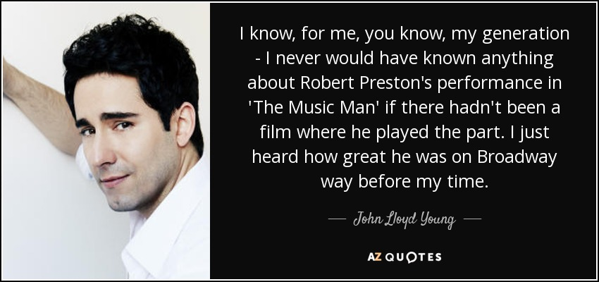 I know, for me, you know, my generation - I never would have known anything about Robert Preston's performance in 'The Music Man' if there hadn't been a film where he played the part. I just heard how great he was on Broadway way before my time. - John Lloyd Young