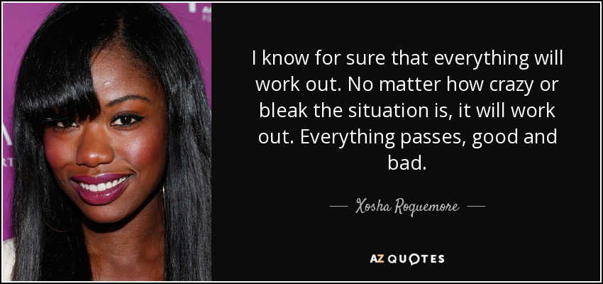 I know for sure that everything will work out. No matter how crazy or bleak the situation is, it will work out. Everything passes, good and bad. - Xosha Roquemore