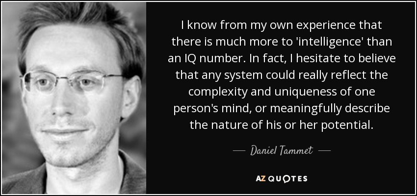 I know from my own experience that there is much more to 'intelligence' than an IQ number. In fact, I hesitate to believe that any system could really reflect the complexity and uniqueness of one person's mind, or meaningfully describe the nature of his or her potential. - Daniel Tammet