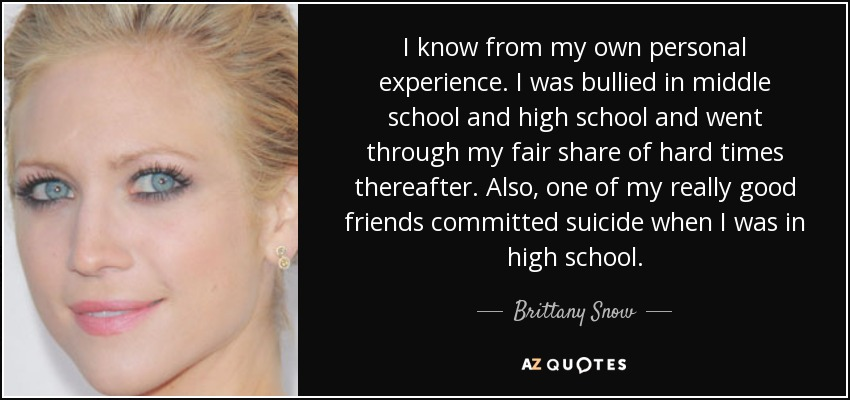 I know from my own personal experience. I was bullied in middle school and high school and went through my fair share of hard times thereafter. Also, one of my really good friends committed suicide when I was in high school. - Brittany Snow