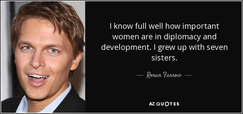 I know full well how important women are in diplomacy and development. I grew up with seven sisters. - Ronan Farrow