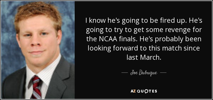 I know he's going to be fired up. He's going to try to get some revenge for the NCAA finals. He's probably been looking forward to this match since last March. - Joe Dubuque