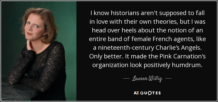 I know historians aren't supposed to fall in love with their own theories, but I was head over heels about the notion of an entire band of female French agents, like a nineteenth-century Charlie's Angels. Only better. It made the Pink Carnation's organization look positively humdrum. - Lauren Willig