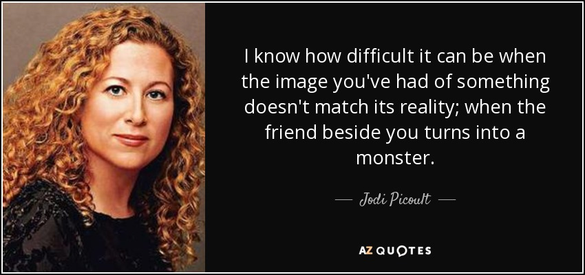 I know how difficult it can be when the image you've had of something doesn't match its reality; when the friend beside you turns into a monster. - Jodi Picoult