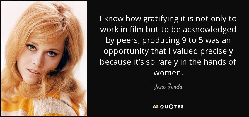 I know how gratifying it is not only to work in film but to be acknowledged by peers; producing '9 to 5' was an opportunity that I valued precisely because it's so rarely in the hands of women. - Jane Fonda