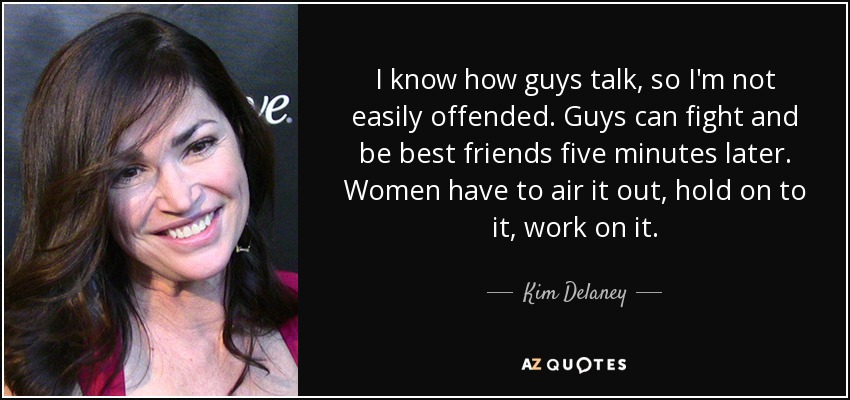I know how guys talk, so I'm not easily offended. Guys can fight and be best friends five minutes later. Women have to air it out, hold on to it, work on it. - Kim Delaney