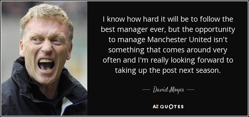 I know how hard it will be to follow the best manager ever, but the opportunity to manage Manchester United isn't something that comes around very often and I'm really looking forward to taking up the post next season. - David Moyes