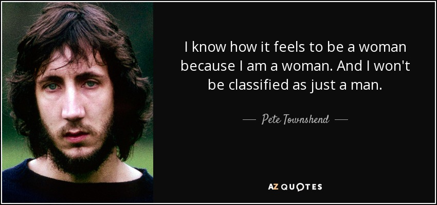 I know how it feels to be a woman because I am a woman. And I won't be classified as just a man. - Pete Townshend