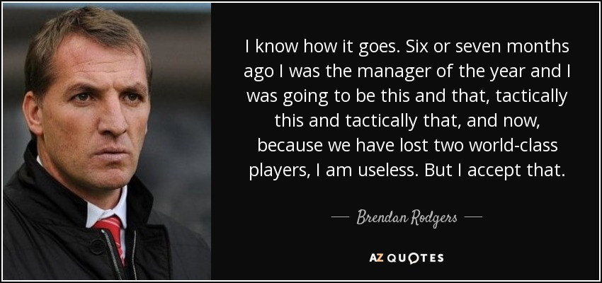 I know how it goes. Six or seven months ago I was the manager of the year and I was going to be this and that, tactically this and tactically that, and now, because we have lost two world-class players, I am useless. But I accept that. - Brendan Rodgers