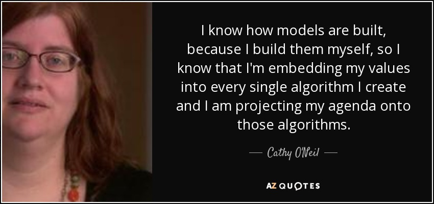 I know how models are built, because I build them myself, so I know that I'm embedding my values into every single algorithm I create and I am projecting my agenda onto those algorithms. - Cathy O'Neil
