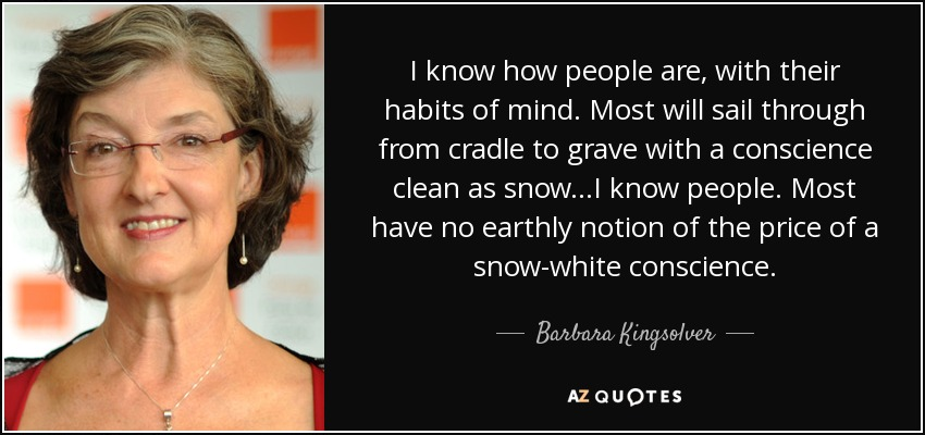 I know how people are, with their habits of mind. Most will sail through from cradle to grave with a conscience clean as snow...I know people. Most have no earthly notion of the price of a snow-white conscience. - Barbara Kingsolver