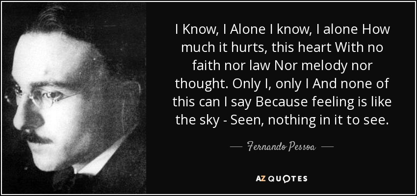 I Know, I Alone I know, I alone How much it hurts, this heart With no faith nor law Nor melody nor thought. Only I, only I And none of this can I say Because feeling is like the sky - Seen, nothing in it to see. - Fernando Pessoa
