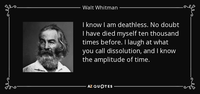 I know I am deathless. No doubt I have died myself ten thousand times before. I laugh at what you call dissolution, and I know the amplitude of time. - Walt Whitman
