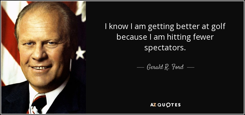 I know I am getting better at golf because I am hitting fewer spectators. - Gerald R. Ford