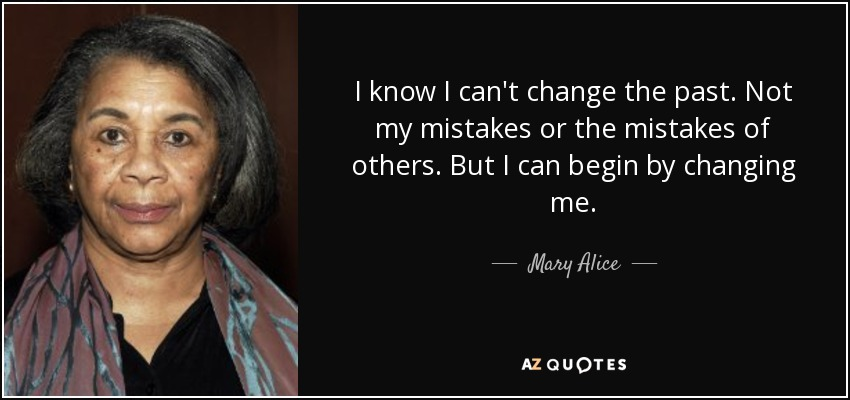 I know I can't change the past. Not my mistakes or the mistakes of others. But I can begin by changing me. - Mary Alice
