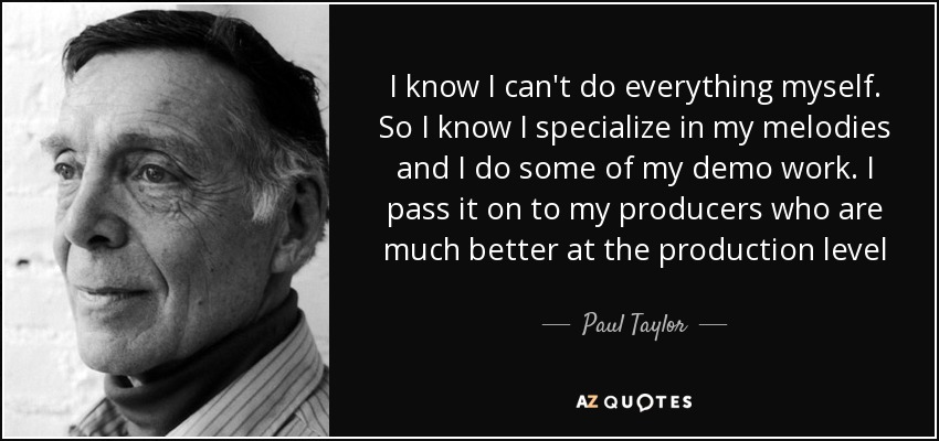 I know I can't do everything myself. So I know I specialize in my melodies and I do some of my demo work. I pass it on to my producers who are much better at the production level - Paul Taylor