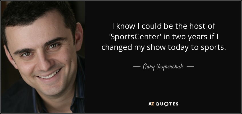 I know I could be the host of 'SportsCenter' in two years if I changed my show today to sports. - Gary Vaynerchuk