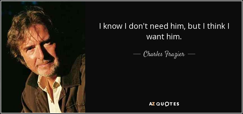 I know I don't need him, but I think I want him. - Charles Frazier