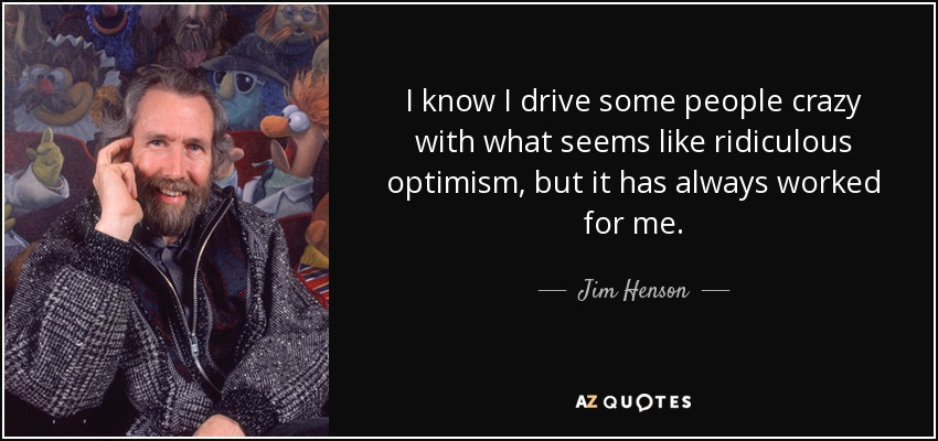 I know I drive some people crazy with what seems like ridiculous optimism, but it has always worked for me. - Jim Henson
