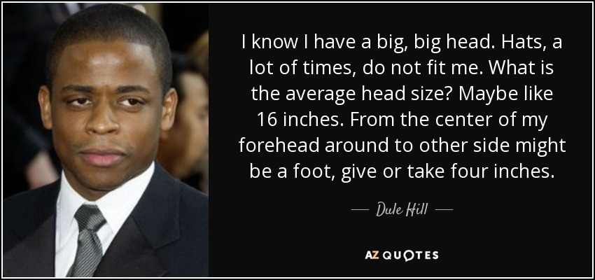 I know I have a big, big head. Hats, a lot of times, do not fit me. What is the average head size? Maybe like 16 inches. From the center of my forehead around to other side might be a foot, give or take four inches. - Dule Hill